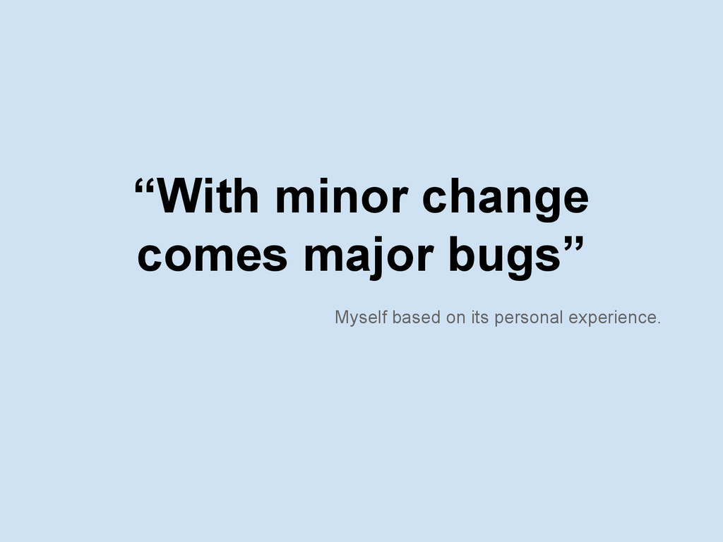 """With minor change comes major bugs"" Myself bas..."