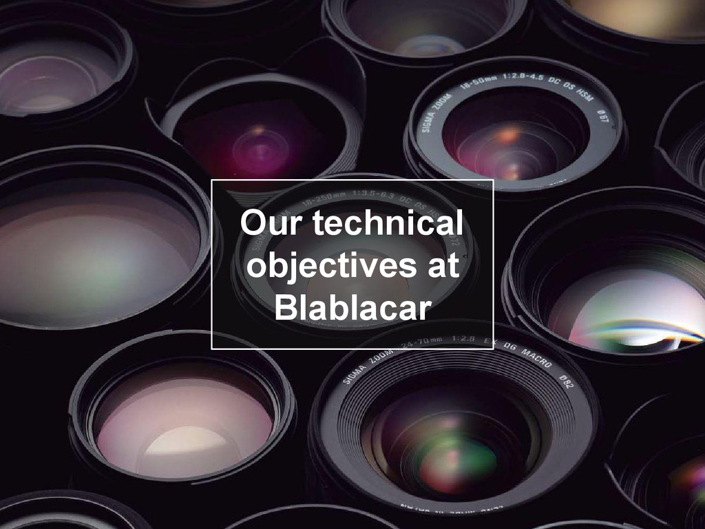 Objectifs Our technical objectives at Blablacar
