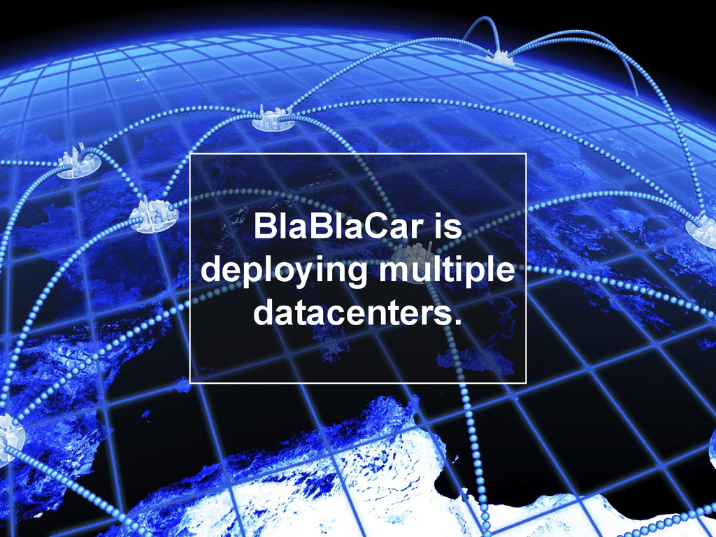 BlaBlaCar is deploying multiple datacenters.