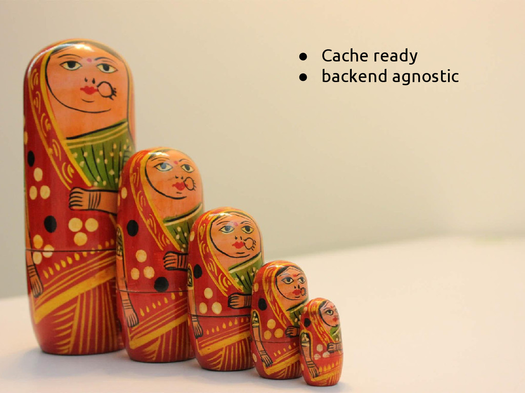 ● Cache ready ● backend agnostic