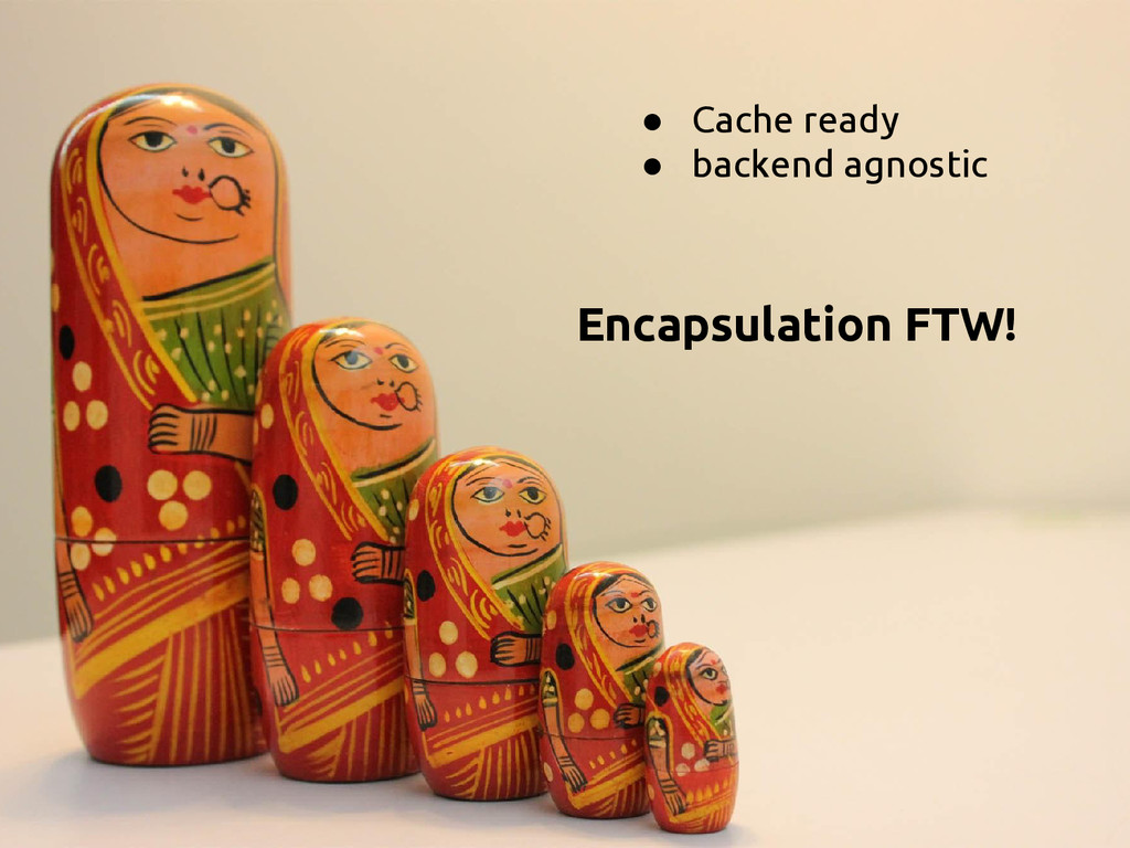 ● Cache ready ● backend agnostic Encapsulation ...