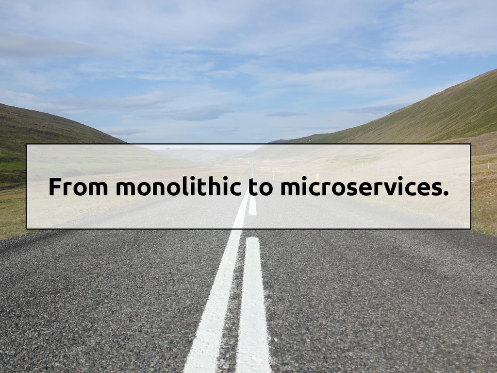 From monolithic to microservices.