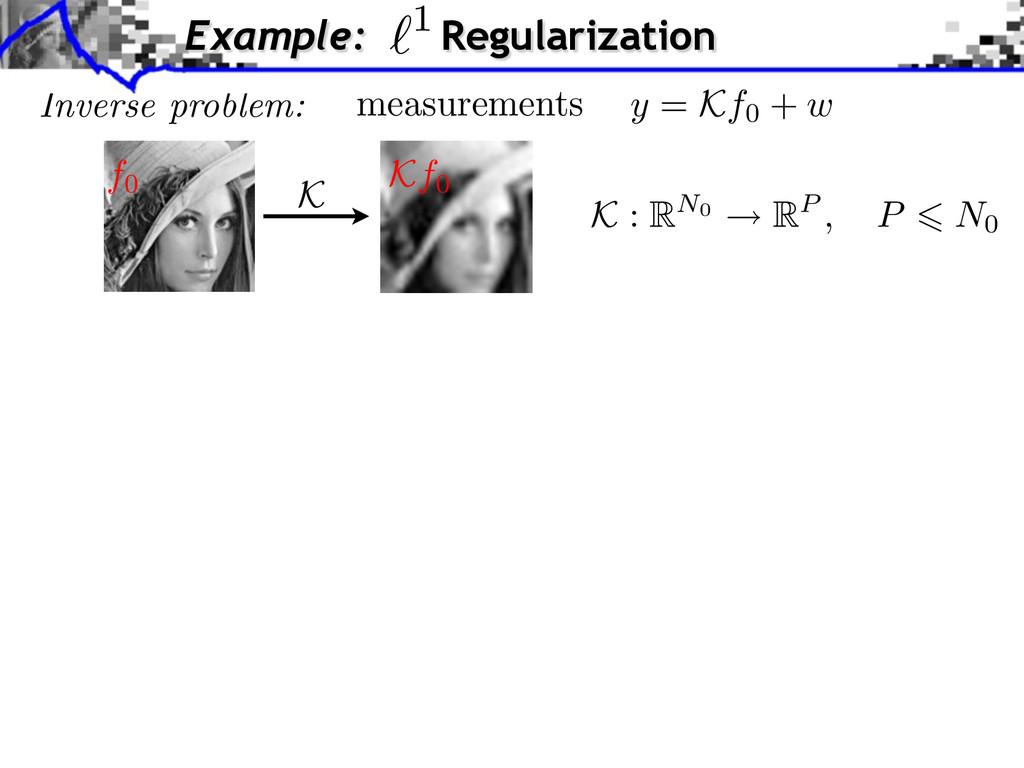 Inverse problem: K : RN0 RP , P N0 Example: Reg...