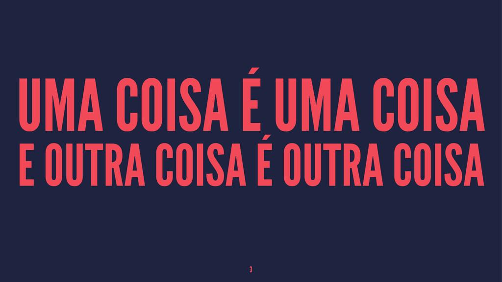 UMA COISA É UMA COISA E OUTRA COISA É OUTRA COI...