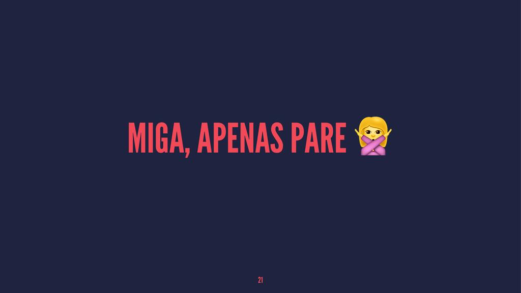 MIGA, APENAS PARE ! 21