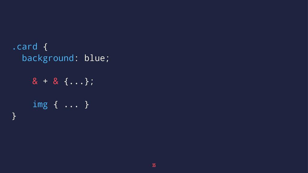 .card { background: blue; & + & {...}; img { .....