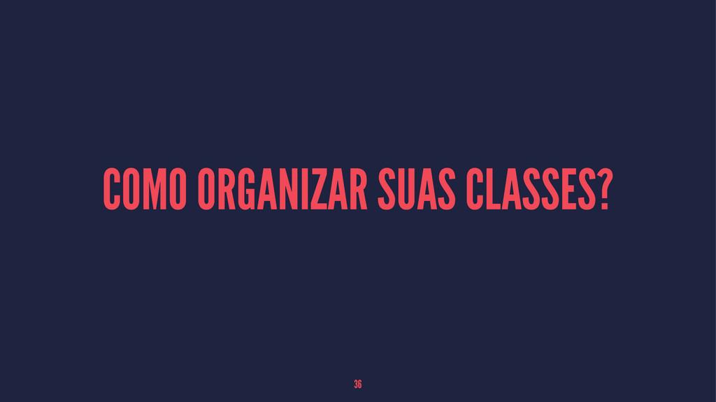COMO ORGANIZAR SUAS CLASSES? 36