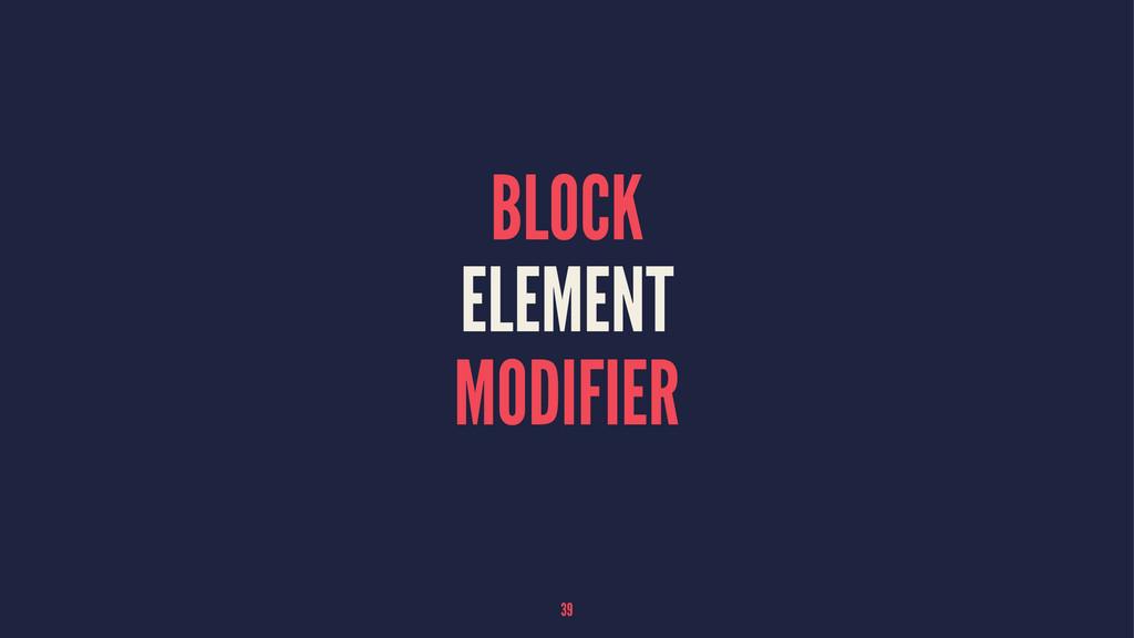 BLOCK ELEMENT MODIFIER 39