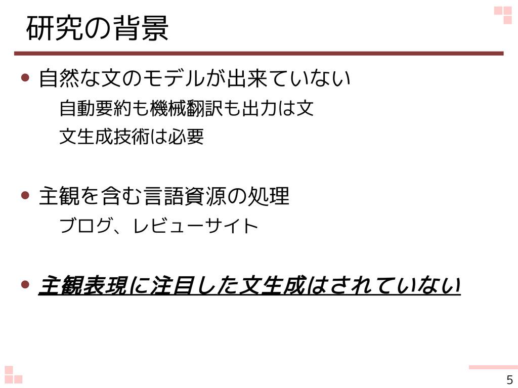 研究の背景 ● 自然な文のモデルが出来ていない 自動要約も機械翻訳も出力は文 文生成技術は必要...