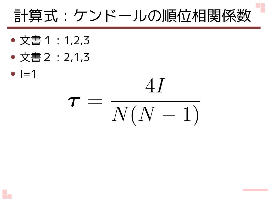 計算式:ケンドールの順位相関係数 ● 文書1:1,2,3 ● 文書2:2,1,3 ● I=1