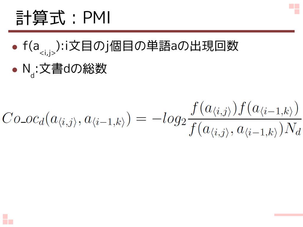 計算式:PMI ● f(a <i,j> ):i文目のj個目の単語aの出現回数 ● N d :文...