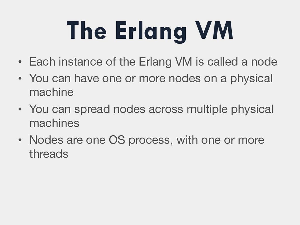 The Erlang VM • Each instance of the Erlang VM...