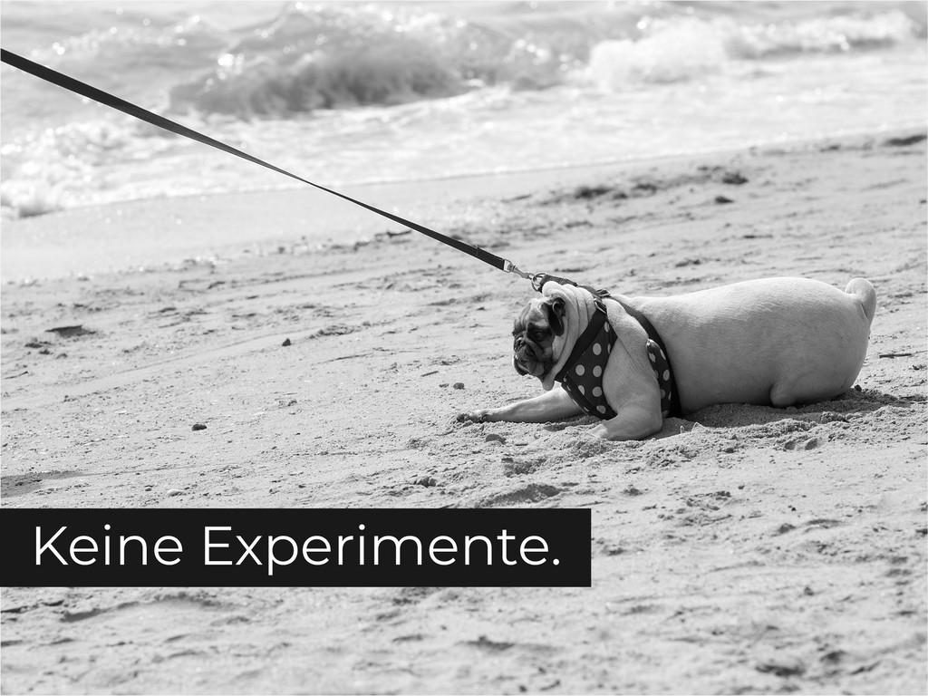 Keine Experimente.