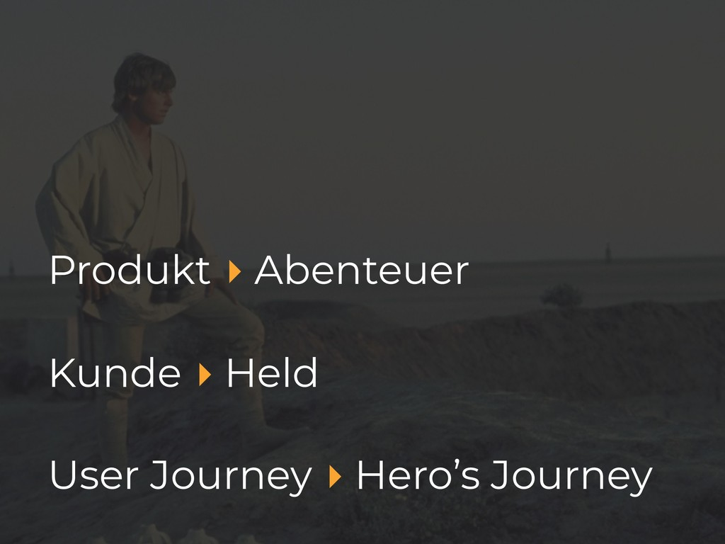 Produkt ▸ Abenteuer Kunde ▸ Held User Journey ▸...