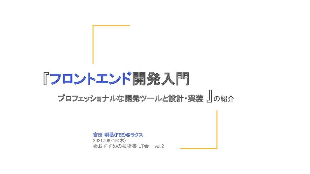 吉田 明弘(FEE)@ラクス  2021/08/19(木) @おすすめの技術書 LT会 -...