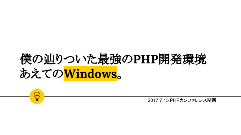 僕の辿りついた最強のPHP開発環境 あえてのWindows。 2017.7.15 PHPカンフ...