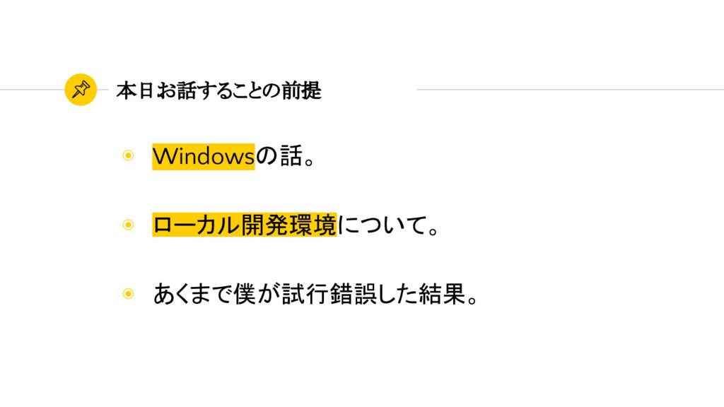 本日お話することの前提 ◉ Windowsの話。 ◉ ローカル開発環境について。 ◉ あくまで...