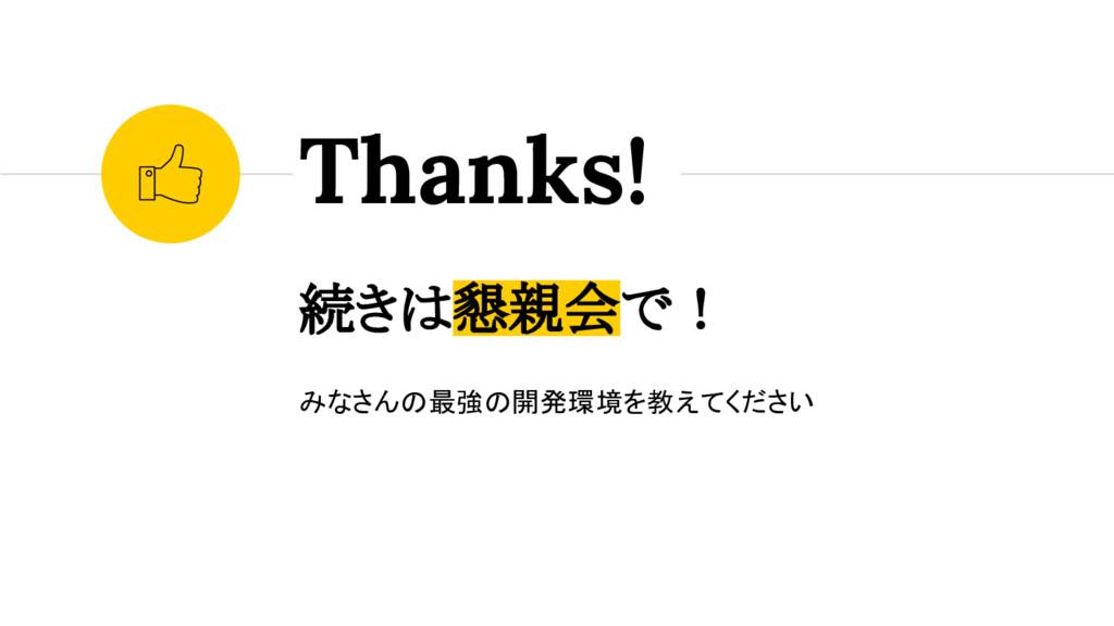 続きは懇親会で! みなさんの最強の開発環境を教えてください Thanks!