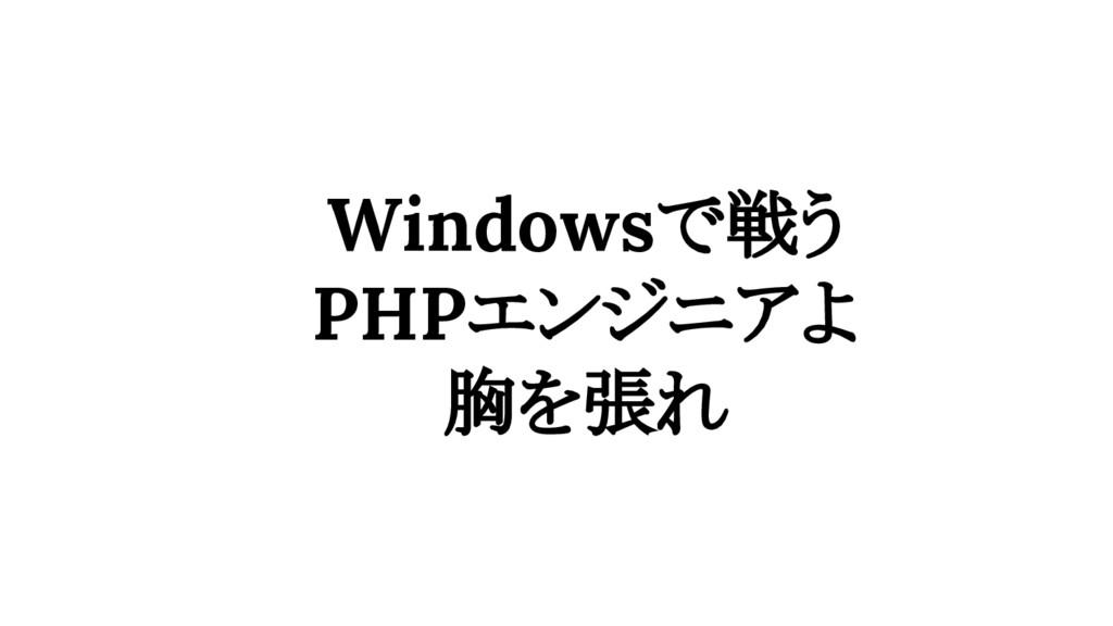 Windowsで戦う PHPエンジニアよ 胸を張れ