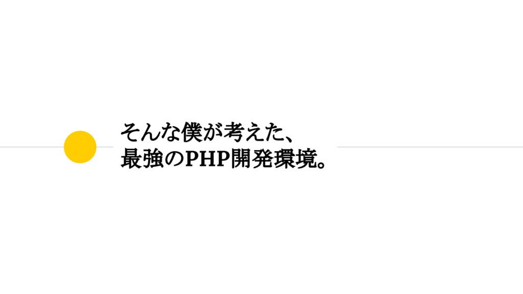 そんな僕が考えた、 最強のPHP開発環境。