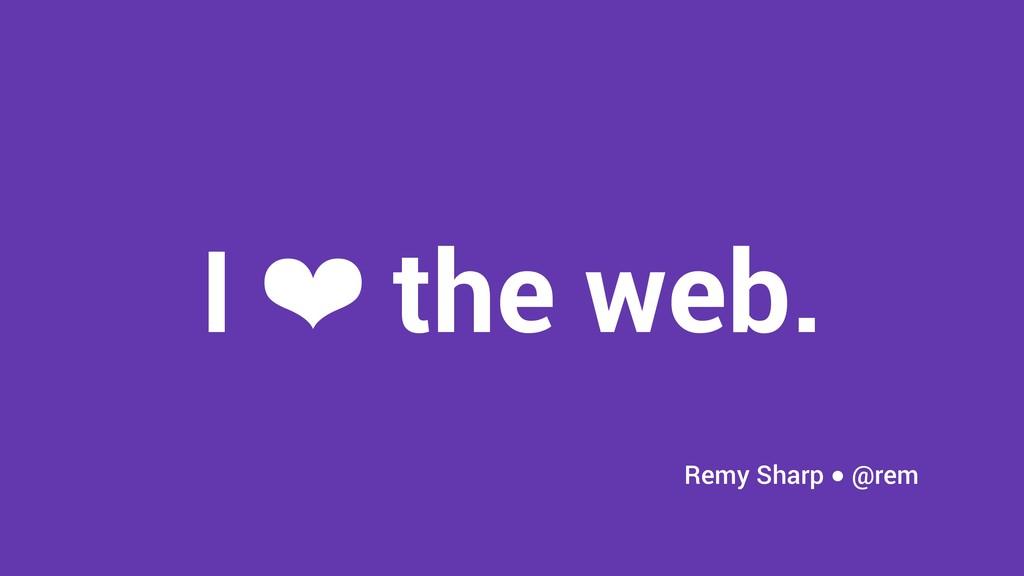 I ❤ the web. Remy Sharp ● @rem