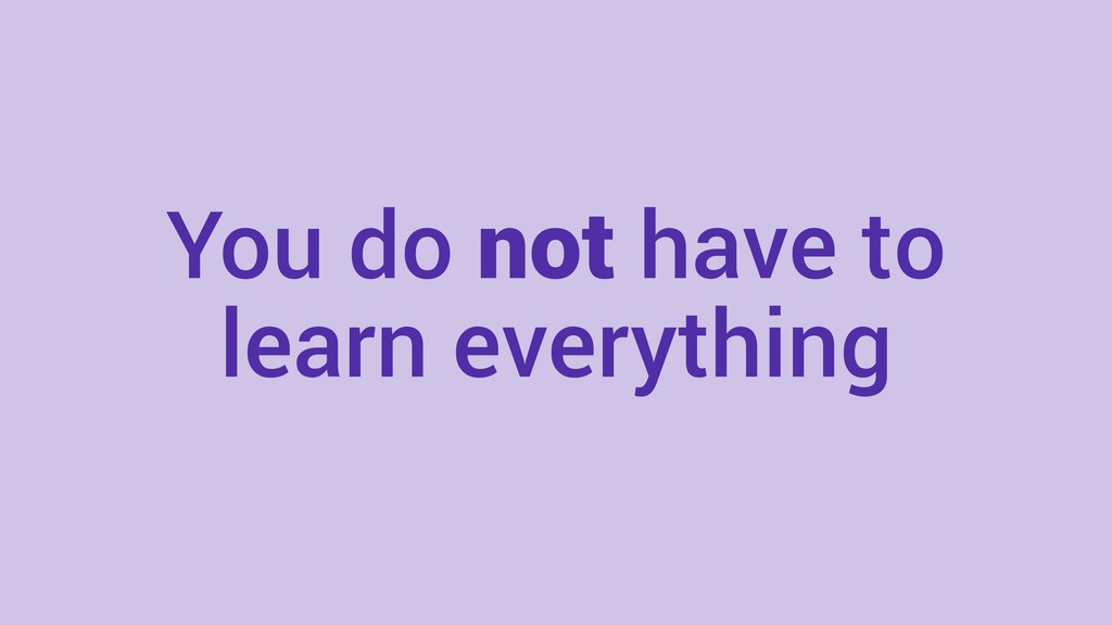 You do not have to learn everything