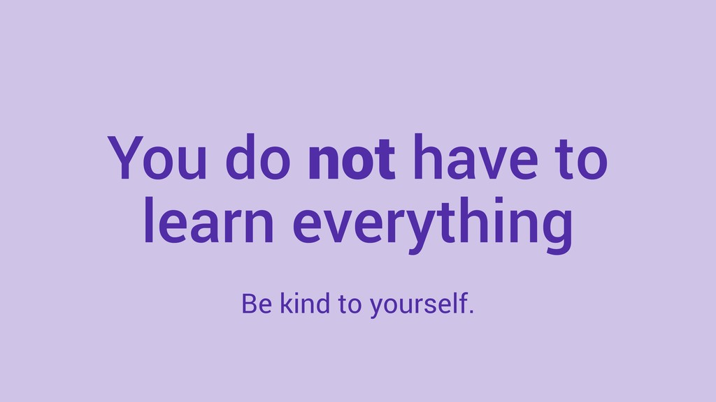 You do not have to learn everything Be kind to ...