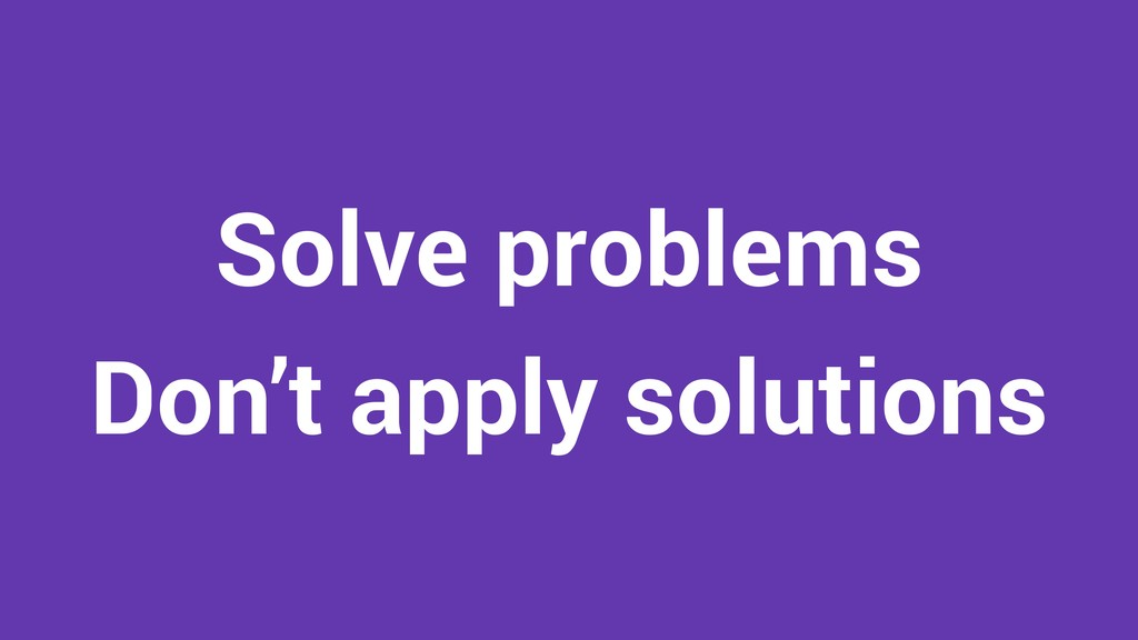 Solve problems Don't apply solutions