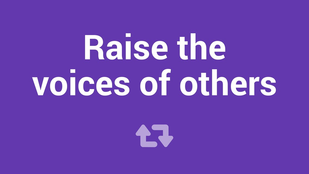 Raise the voices of others !