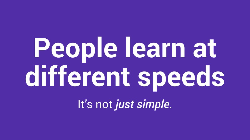 People learn at different speeds It's not just ...