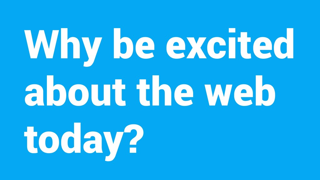 Why be excited about the web today?