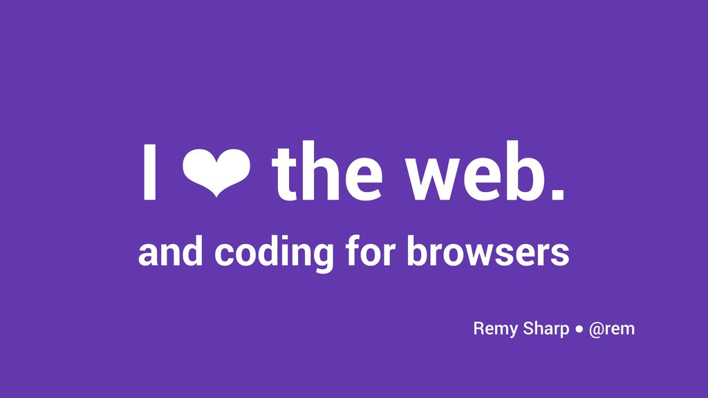 I ❤ the web. and coding for browsers Remy Sharp...