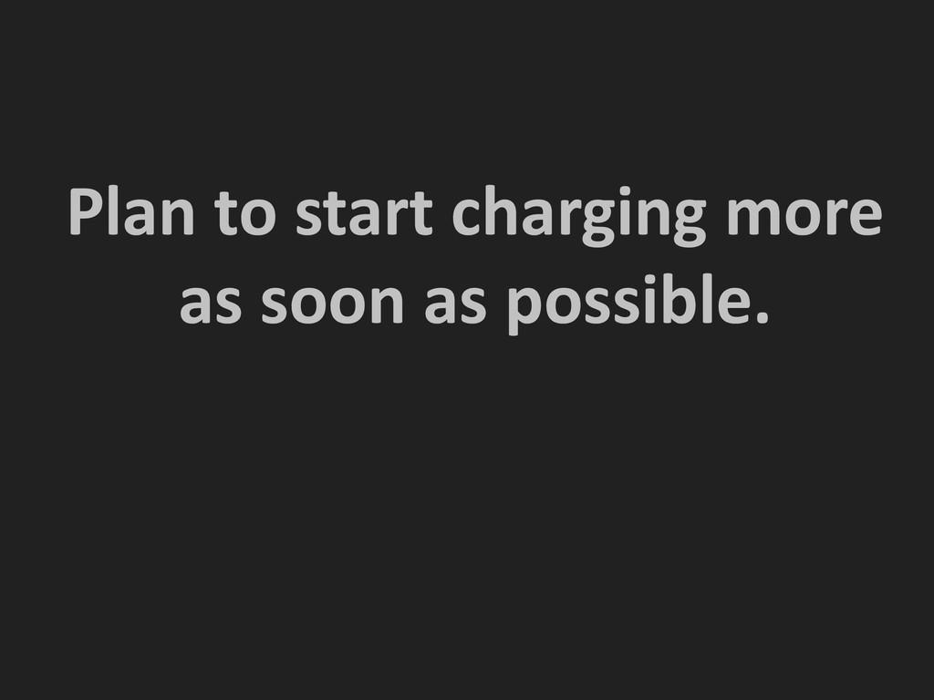 ! ! Plan to start charging more ...
