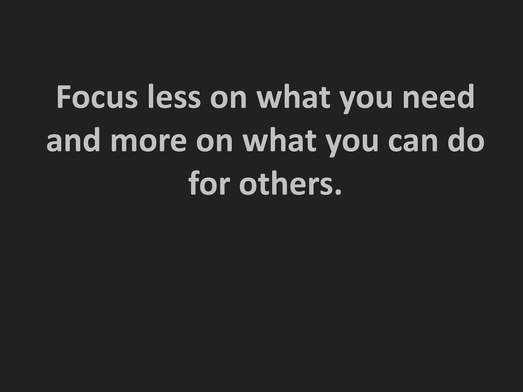 ! ! Focus less on what you need...