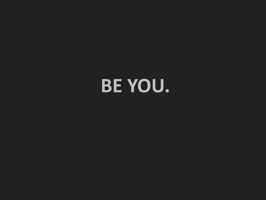 ! ! BE YOU.  !