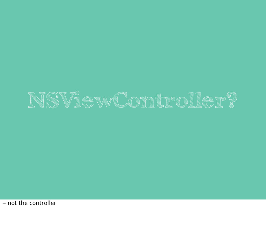 NSViewController? - not the controller