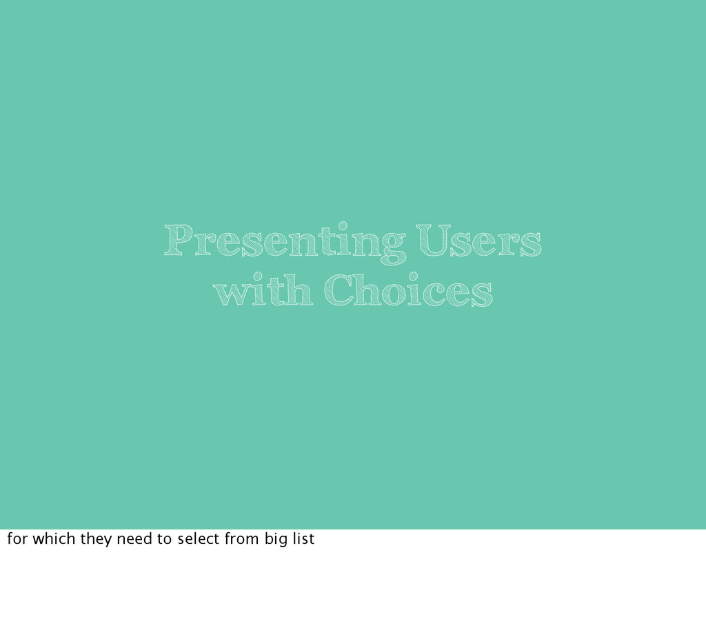 Presenting Users with Choices for which they ne...