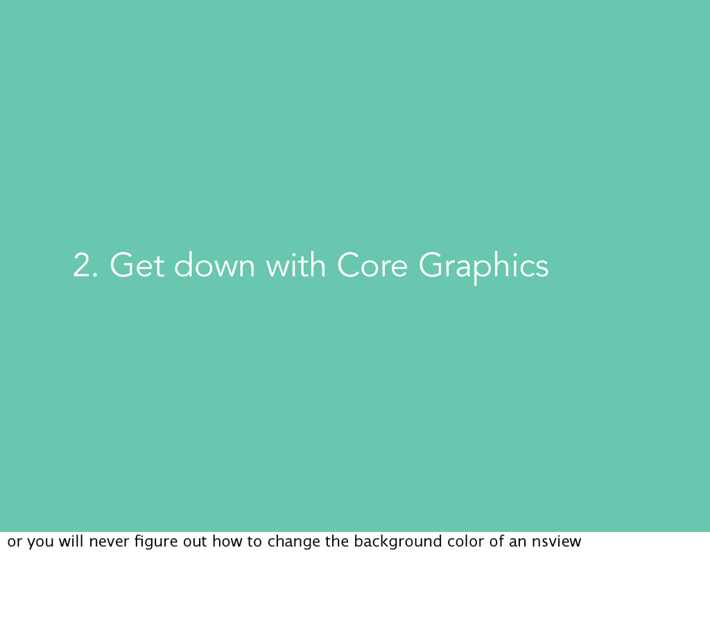 2. Get down with Core Graphics or you will neve...