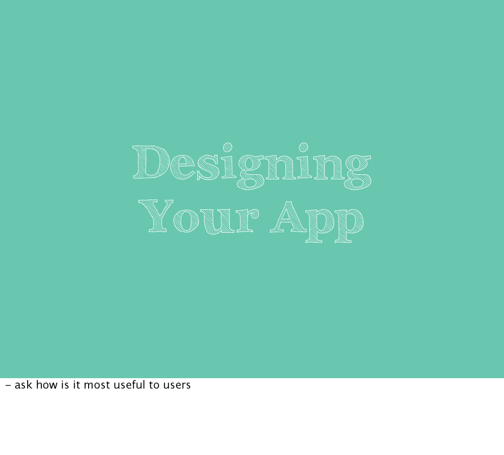 Designing Your App - ask how is it most useful ...