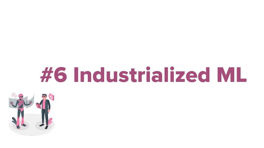 #6 Industrialized ML