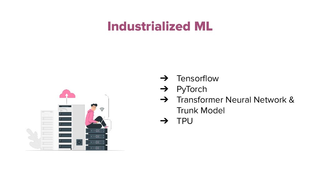 Industrialized ML ➔ Tensorflow ➔ PyTorch ➔ Trans...