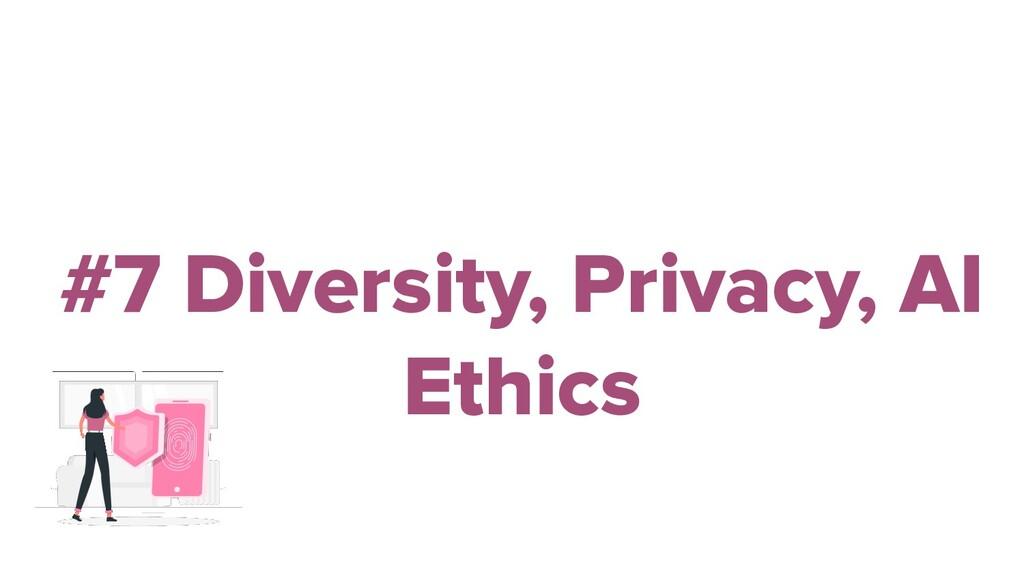 #7 Diversity, Privacy, AI Ethics