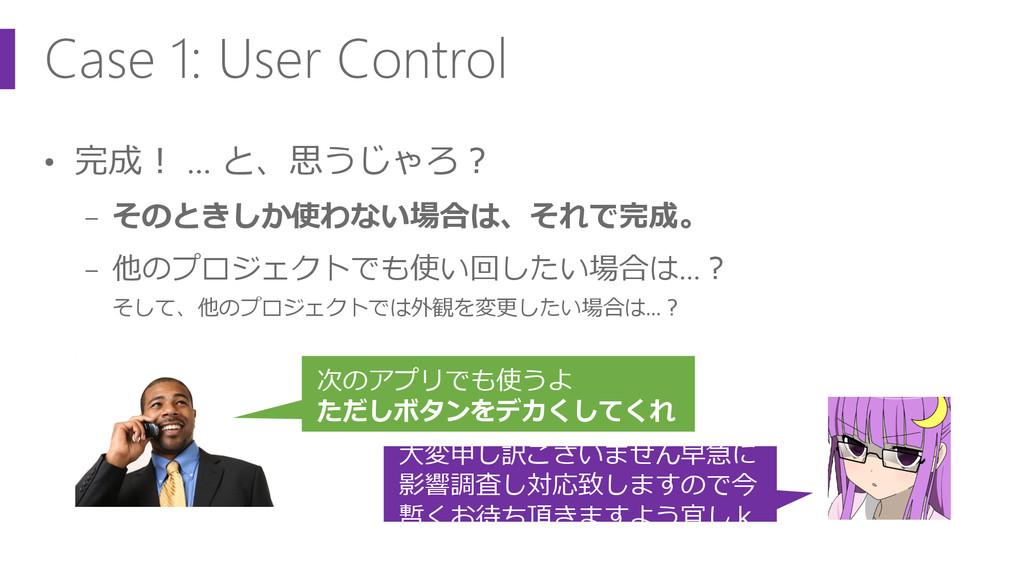 Case 1: User Control • 完成! … と、思うじゃろ? − そのときしか使...