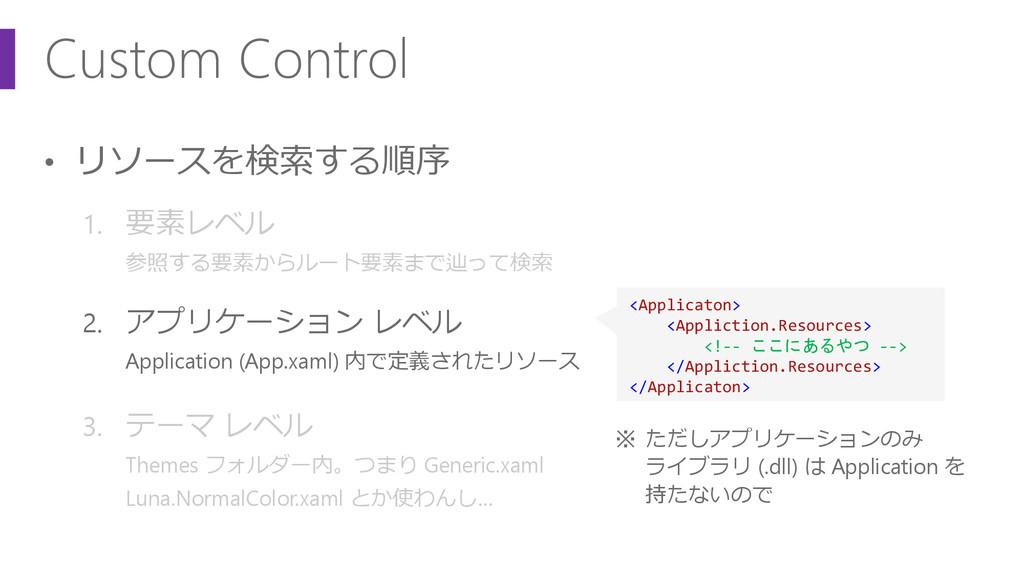 Custom Control • リソースを検索する順序 1. 要素レベル 参照する要素からル...
