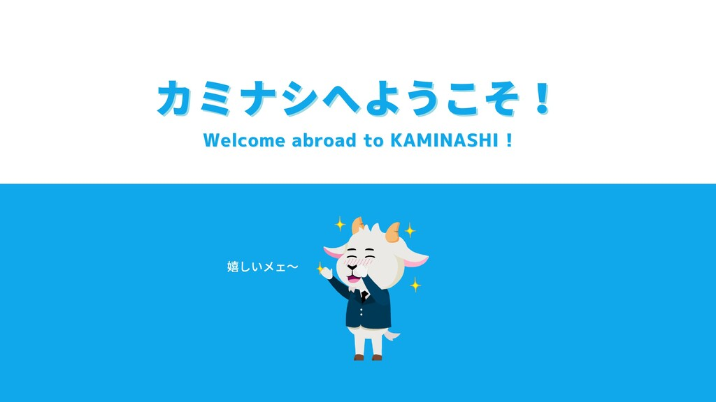 Welcome abroad to KAMINASHI ! Welcome abroad to...