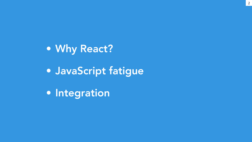 • Why React? • JavaScript fatigue • Integration...