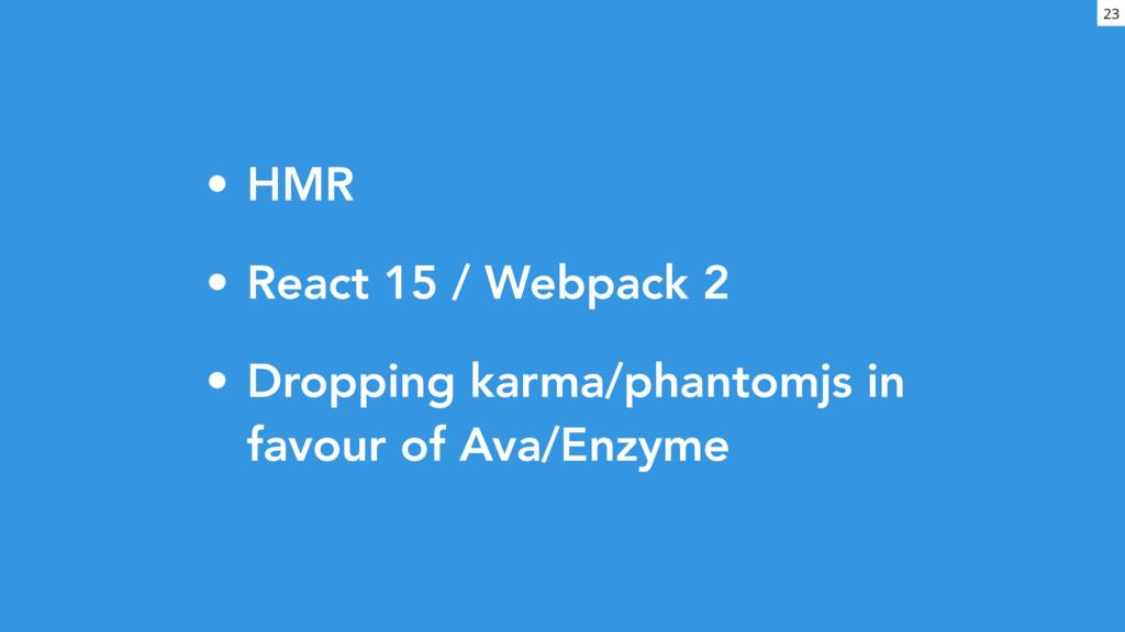 • HMR • React 15 / Webpack 2 • Dropping karma/p...