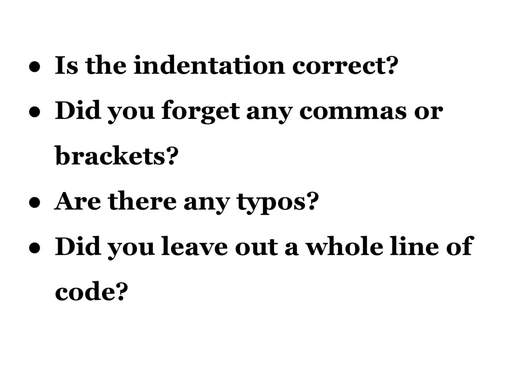 ● Is the indentation correct? ● Did you forget ...