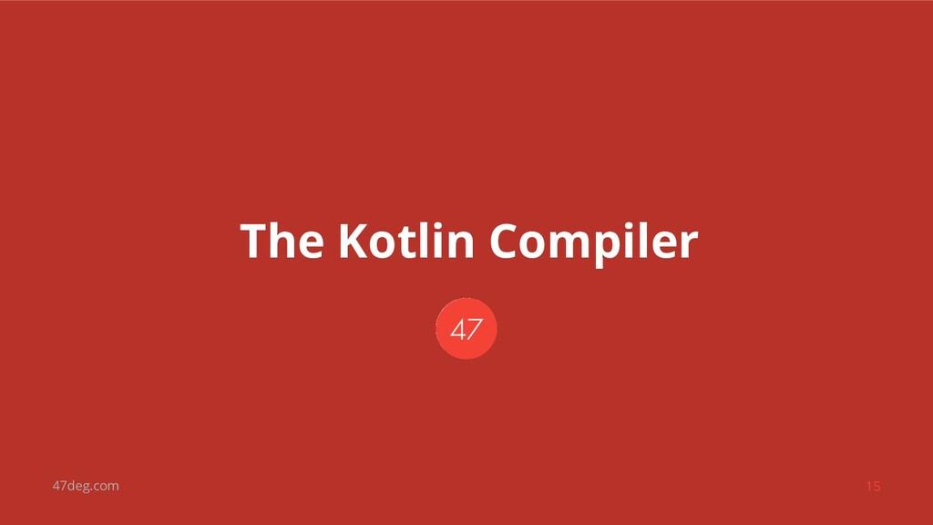 47deg.com 15 The Kotlin Compiler