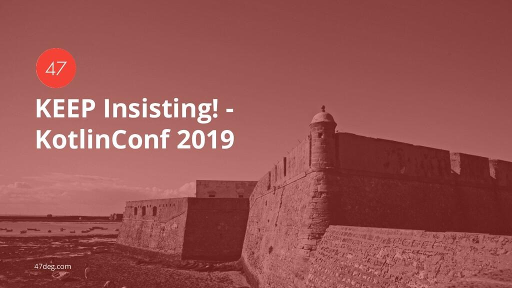47deg.com KEEP Insisting! - KotlinConf 2019